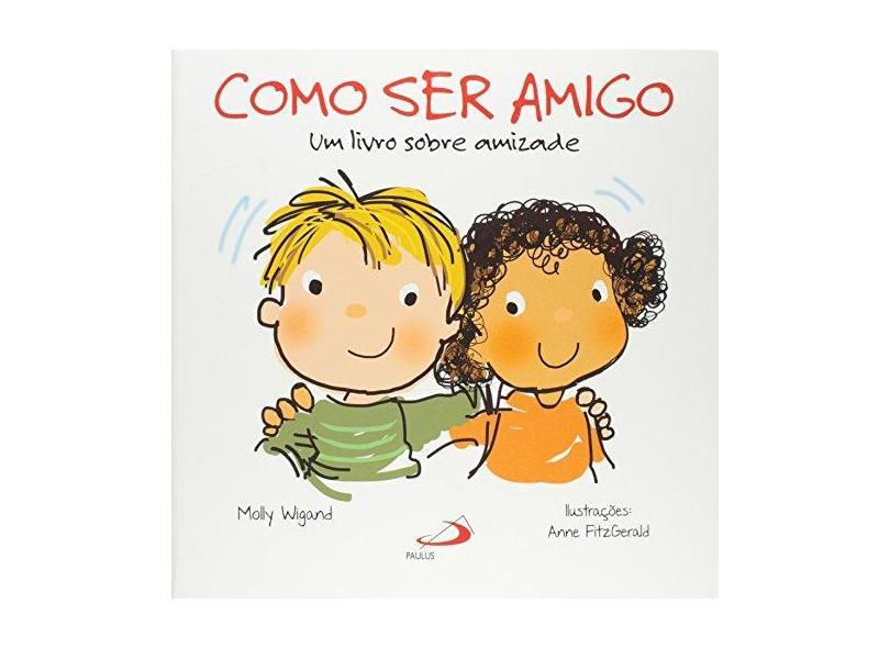 Como Ser Amigo - Um Livro Sobre Amizade - Col. Feito Pra Mim! - Wigand, Molly - 9788534938341