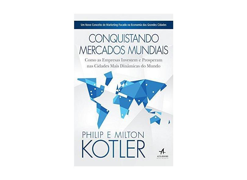 Conquistando Mercados Mundiais - Como As Empresas Investem e Prosperam Nas Cidades Mais Dinâmicas... - Kotler, Milton; Kotler, Philip - 9788576089100