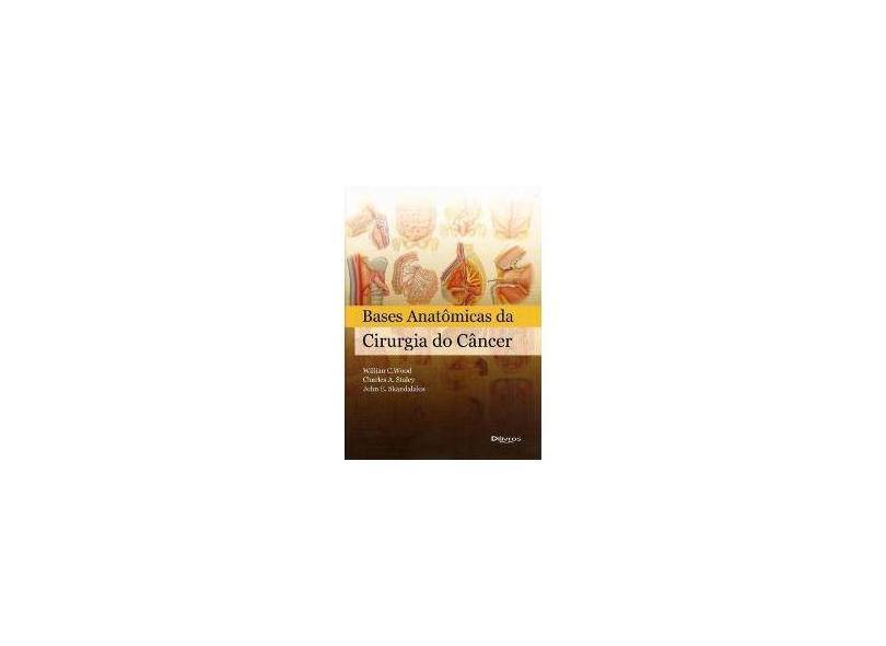 BASES ANATOMICAS DA CIRURGIA ONCOLOGICA - Wood, Willian C./ Staley, Charles A./ Skandalakis, John E. - 9788580530223