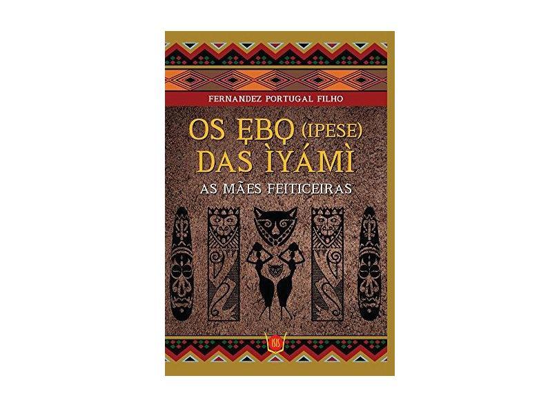 Os Ebo (Ipese) Das Ìyámì - As Mães Feiticeiras - Filho, Fernandez Portugal - 9788581890364