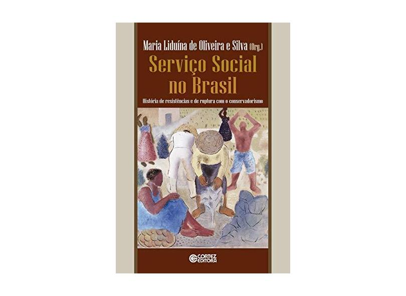 Serviço Social no Brasil. História de Resistências e de Ruptura com o Conservadorismo - Maria Liduína De Oliveira E Silva - 9788524924460