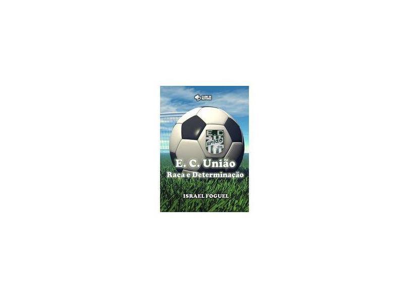 Esporte Clube União. Raça e Determinação - Israel Foguel - 9788592165635