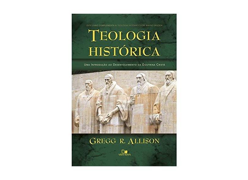 Teologia Histórica. Uma Introdução ao Desenvolvimento da Doutrina Cristã - Gregg Allison - 9788527507561