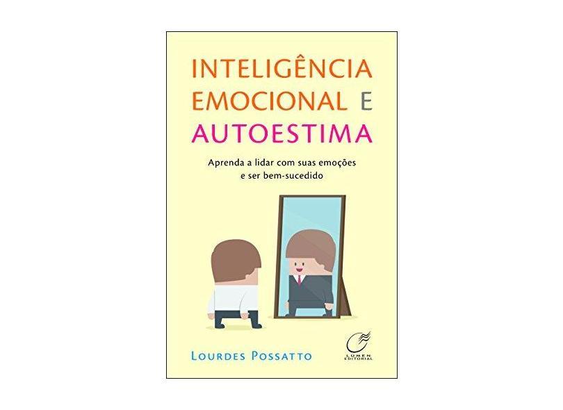 Inteligência Emocional e Autoestima. Aprenda a Lidar com Suas Emoções e Ser Bem-Sucedido - Lourdes Possatto - 9788578131791