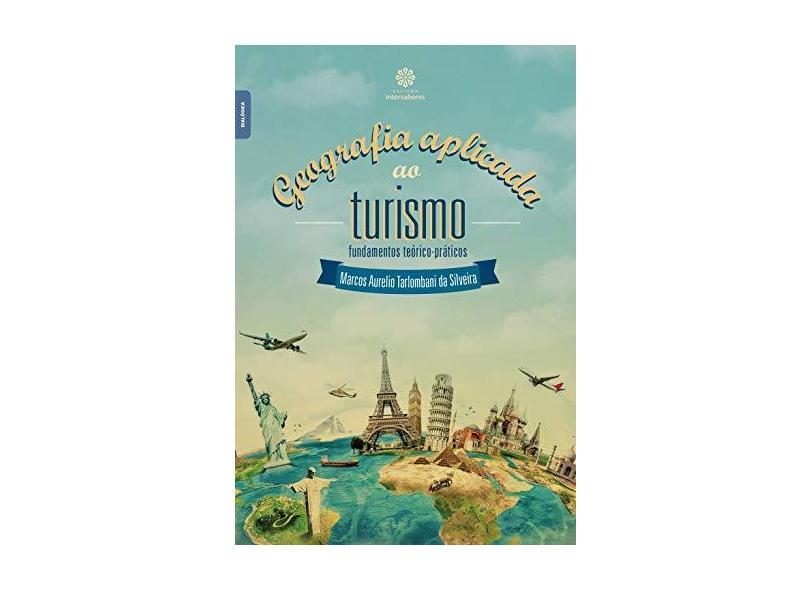 Geografia aplicada ao turismo: fundamentos teórico-práticos - Marcos Aurelio Tarlombani Da Silveira - 9788544301227