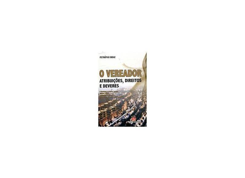O Vereador: Atribuições, Direitos e Deveres - Petrônio Braz - 9788578900779