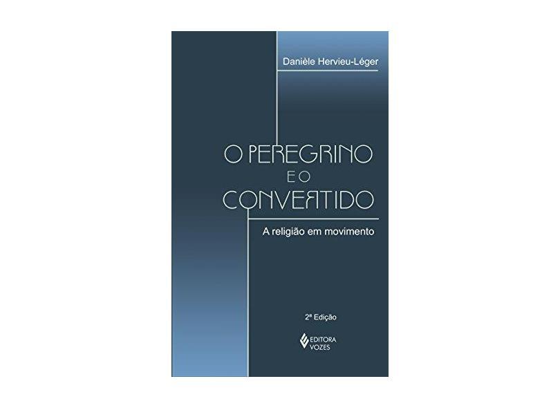 O Peregrino e o Convertido - A Religião em Movimento - Hervieu-leger, Daniele - 9788532637277