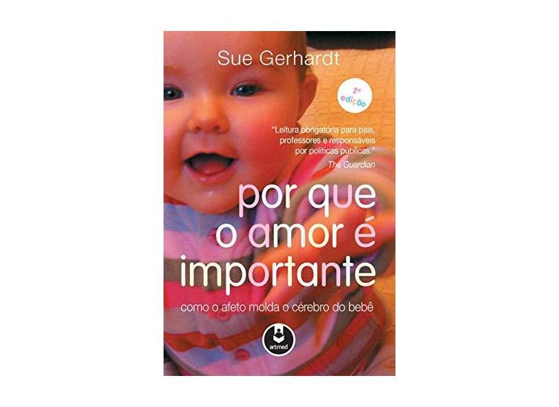 Por Que o Amor É Importante Como o Afeto Molda o Cérebro do Bebê - Sue Gerhardt - 9788582713495