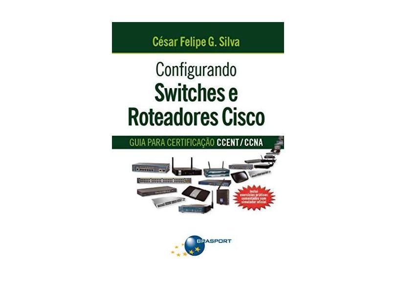 Configurando Switches e Roteadores de Cisco: Guia para a Certificação CCENT/ CCNA - César Felipe G. Silva - 9788574526096