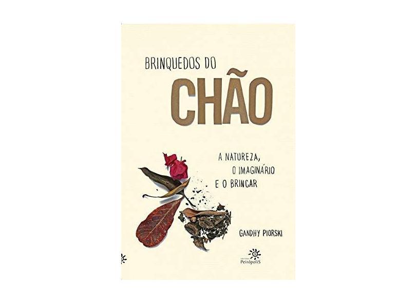 Brinquedos Do Chao - A Natureza, O Imaginario E O Brincar - Gandhy Piorski - 9788575964163