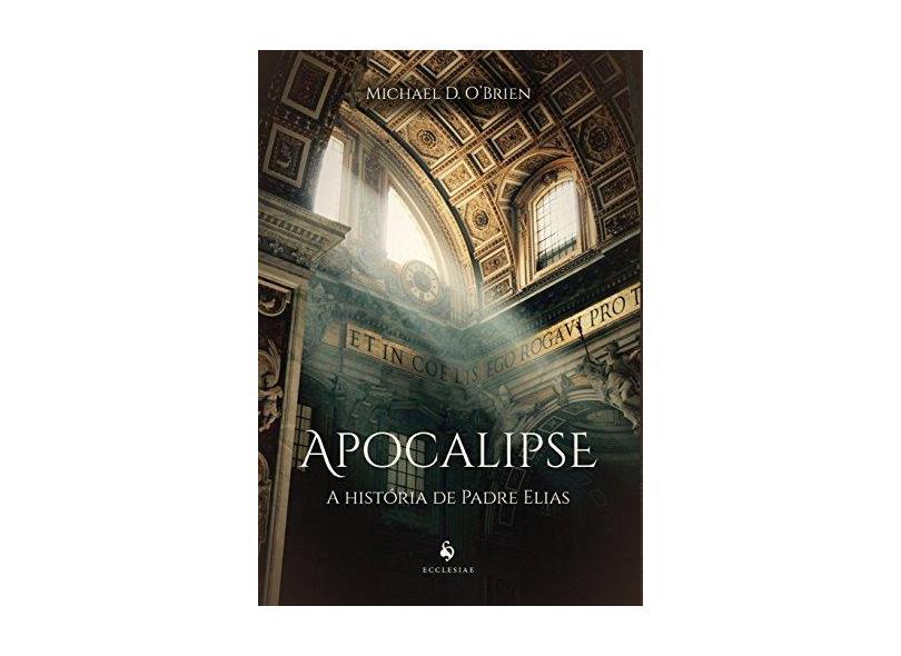 Apocalipse. A História de Padre Elias - Michael D. O'Brien - 9788584910984
