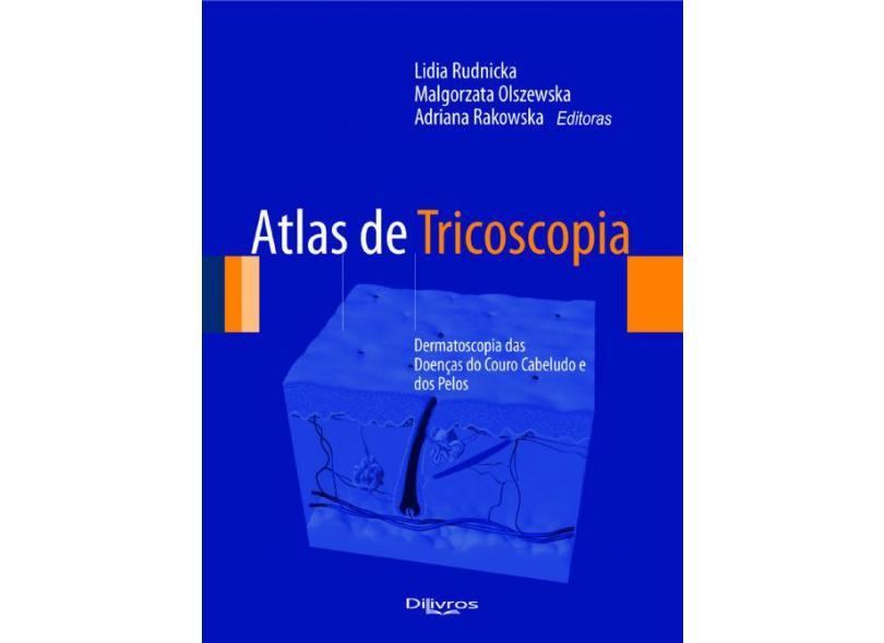 Atlas de Tricoscopia: Dermatoscopia das Doenças do Couro Cabeludo e dos Pelos - Adriana Rakowska, Lidia Rudnicka, Malgorzata Olszewska - 9788580530735