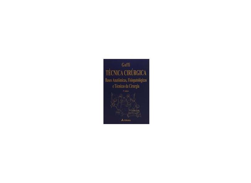 Técnica Cirúrgica - Bases Anatômicas, Fisiopatológicas e Técnicas da Cirurgia - 4ª Edição 2001 - Goffi, Fabio Schmidt - 9788573794618