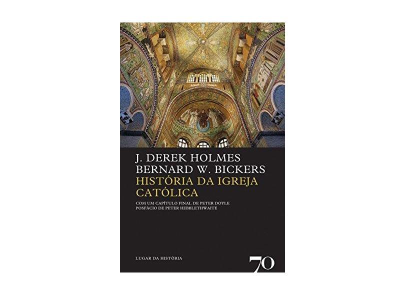 História da Igreja Católica - Col. Lugar da História - Vol. 67 - Hebblethwaite, Peter; Bickers, Bernard W.; Holmes, J. Derek; Doyle, Peter - 9789724412610