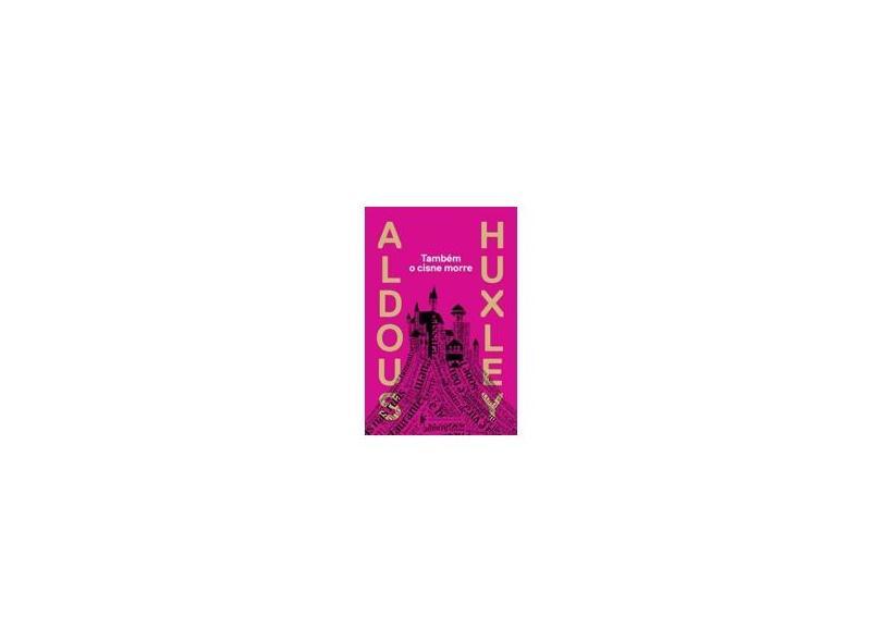 Também o Cisne Morre - 2ª Ed. 2014 - Aldous Huxley - 9788525056658
