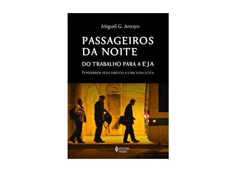Passageiros da Noite do Trabalho Para a EJA. Itinerários Pelo Direito a Uma Vida Justa - Miguel G. Arroyo - 9788532655097