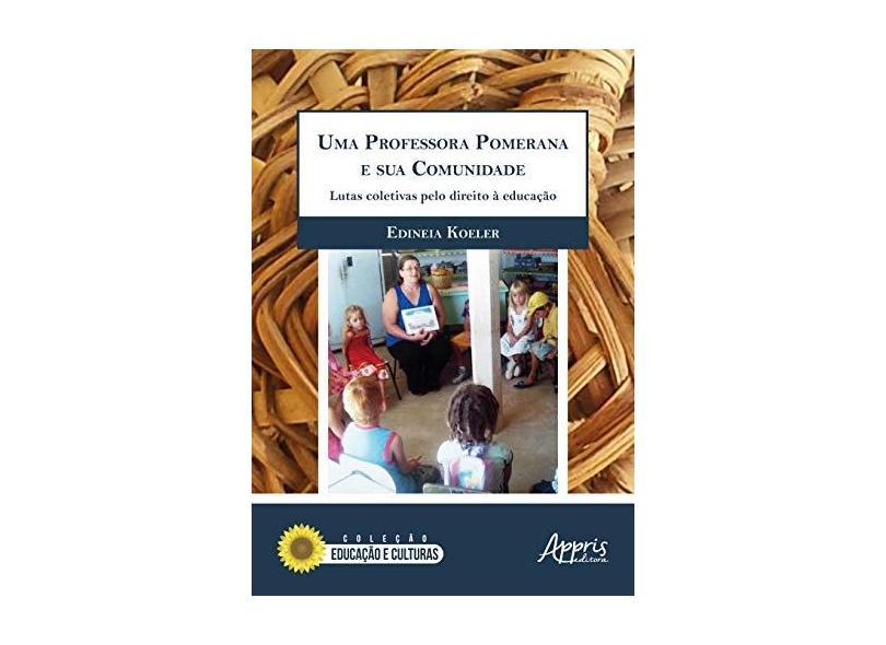 Uma Professora Pomerana e Sua Comunidade. Uma Luta Coletiva Pelo Direito à Educação - Edineia Koeler - 9788547313357