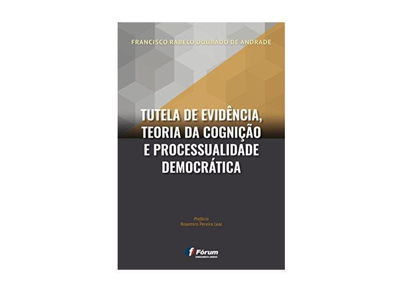 Tutela de Evidência, Teoria da Cognição e Processualidade Democrática - Francisco Rabelo Dourado De Andrade - 9788545002222