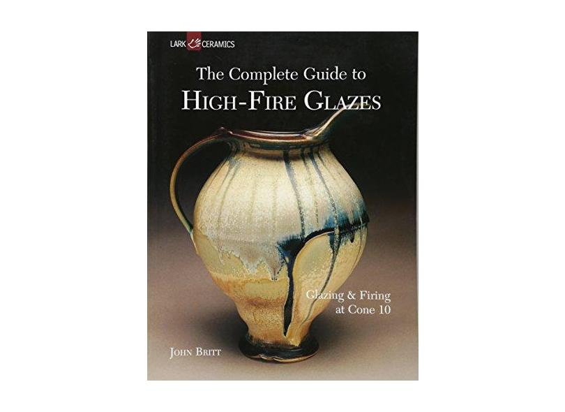 The Complete Guide to High-Fire Glazes: Glazing & Firing at Cone 10 - John Britt - 9781600592164