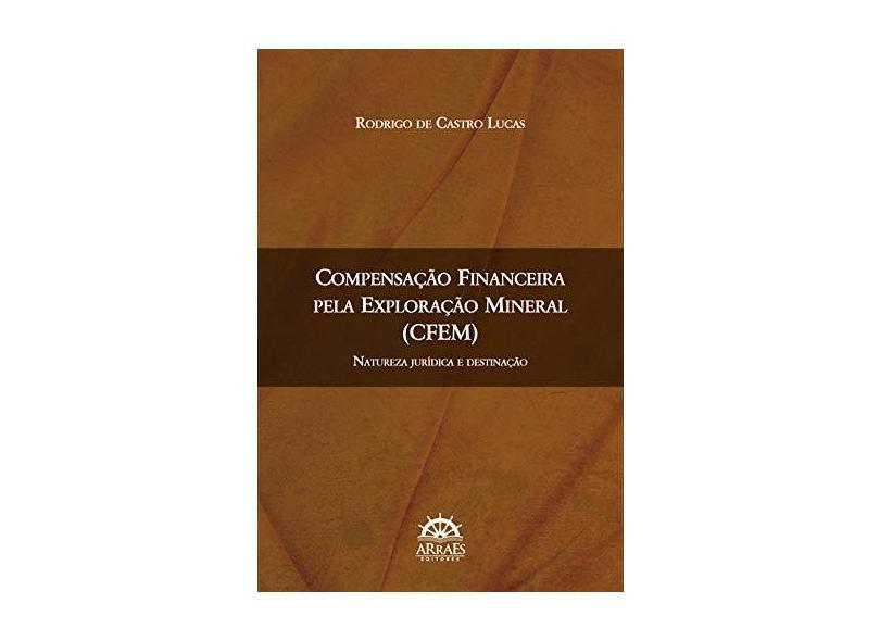 Compensação Financeira Pela Exploração Mineral (CFEM): Natureza Jurídica e Destinação - Rodrigo De Castro Lucas - 9788582381588