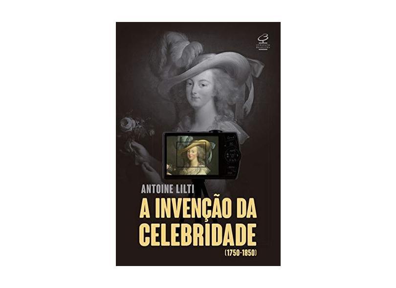 A Invenção Da Celebridade (1750-1850) - Lilti, Antoine - 9788520013687