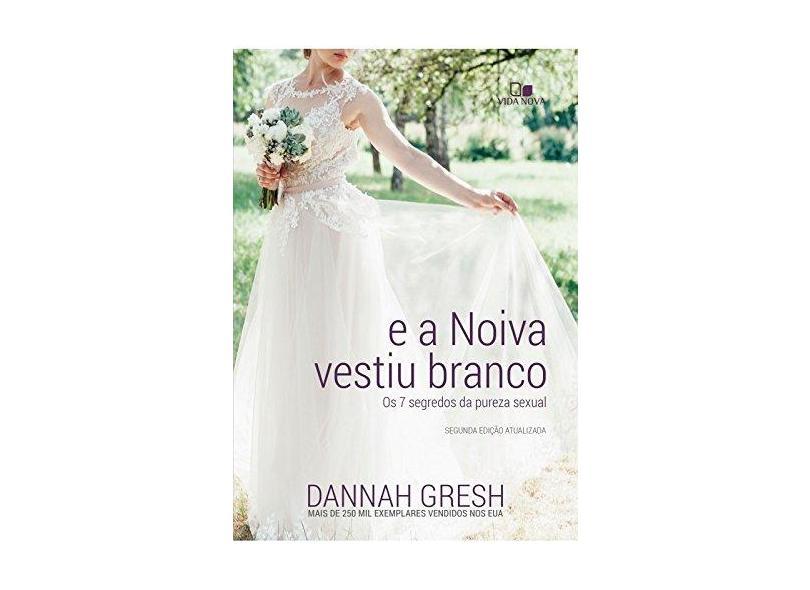 E a Noiva Vestiu Branco. Os 7 Segredos da Pureza Sexual - Dannah Gresh - 9788527508155