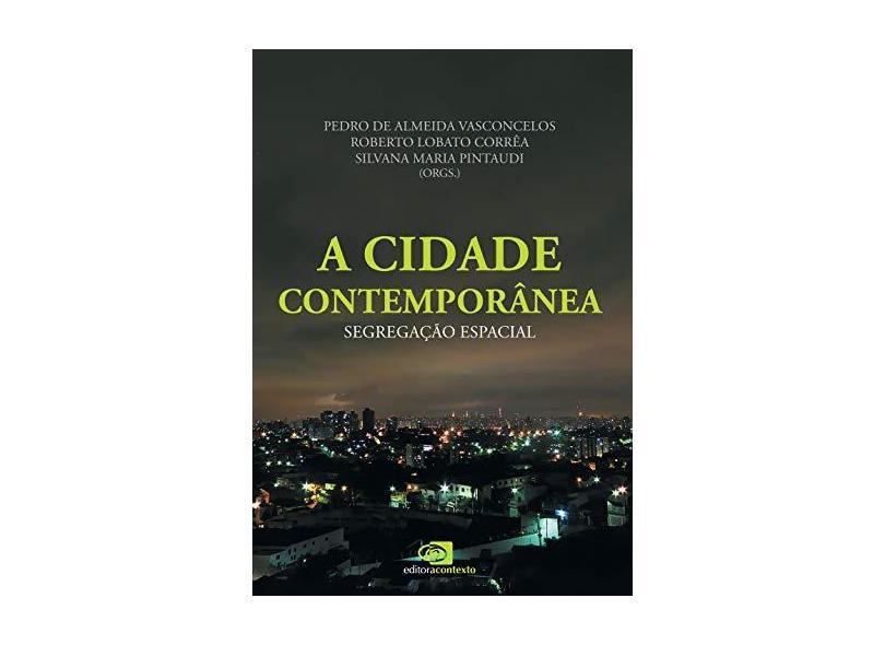 A Cidade Contemporânea - Segregação Espacial - Corrêa (org.), Roberto Lobato; Vasconcelos (org.), Pedro De Almeida; Pintaudi (org.), Silvana Maria - 9788572448161