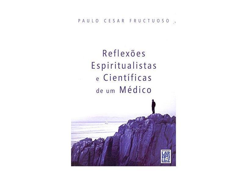 Reflexões Espiritualistas e Cientificas de Um Medico - Paulo Cesar Fructuoso - 9788564703445