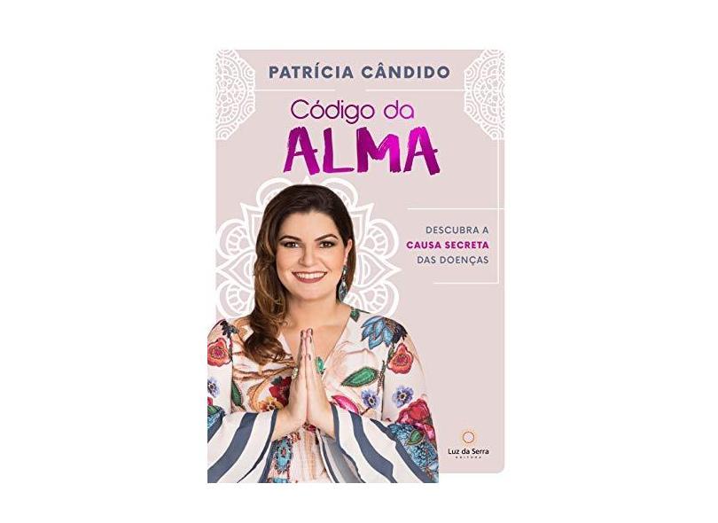 Código Da Alma - Descubra As Causas Secretas Da Doença - Patricia Candido - 9788564463554