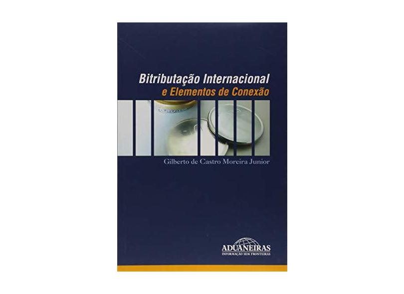 Bitributação Internacional e Elementos de Conexão - Gilberto De Castro Moreira Jr. - 9788571293847
