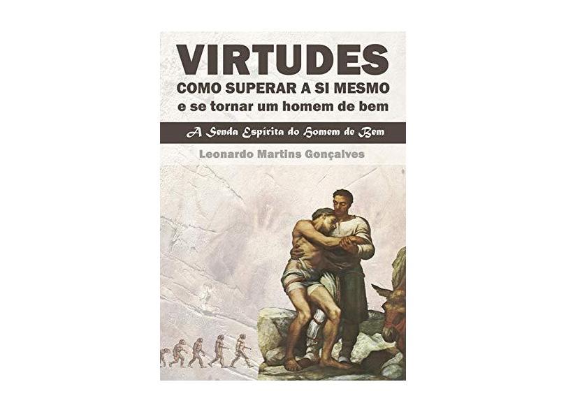 Virtudes Como Superar a Si Mesmo e Se Tornar Um Homem de Bem - Leonardo Martins Gonçalves - 9788547101534