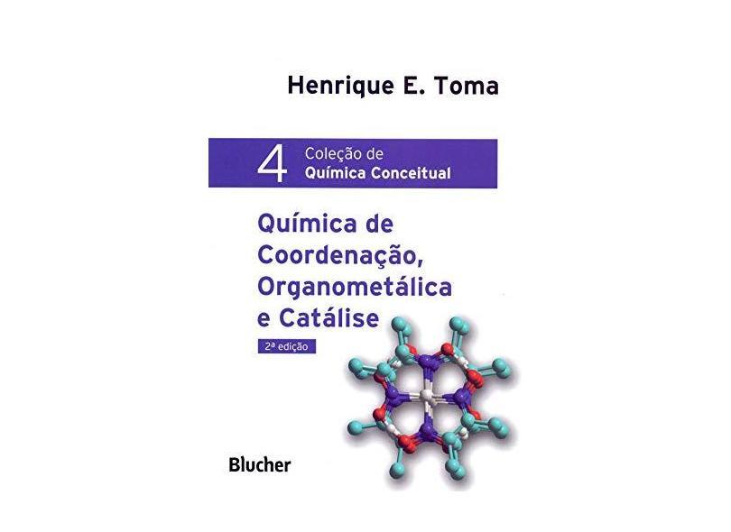 Química de Coordenação, Organometálica e Catálise - Col. Química Conceitual - 2ª Ed. 2016 - Toma, Henrique E. - 9788521210429