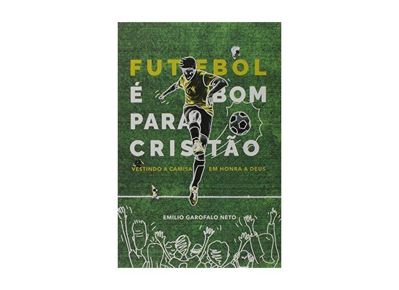 Futebol É Bom Para o Cristão. Vestindo a Camisa em Honra a Deus - Emilio Garofalo - 9788569980681