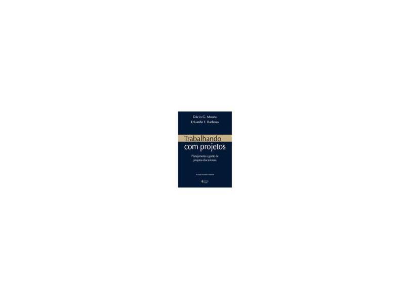 Trabalhando Com Projetos - Planejamento e Gestão de Projetos Educacionais - Barbosa, Eduardo Fernandes; Moura, Dácio G. - 9788532641694