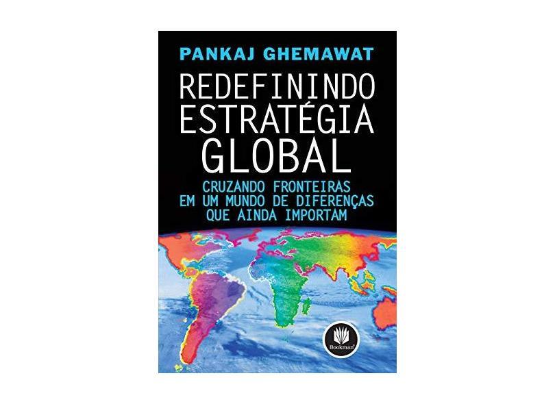 Redefinindo Estratégia Global - Cruzando Fronteiras em um Mundo de Diferenças que Ainda Importam - Ghemawat, Pankaj - 9788577801336