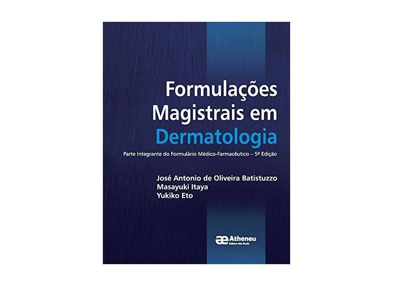 Formulações Magistrais em Dermatologia: Parte Integrante do Formulário Médico-Farmacêutico - José Antonio De Oliveira Batistuzzo - 9788538808855