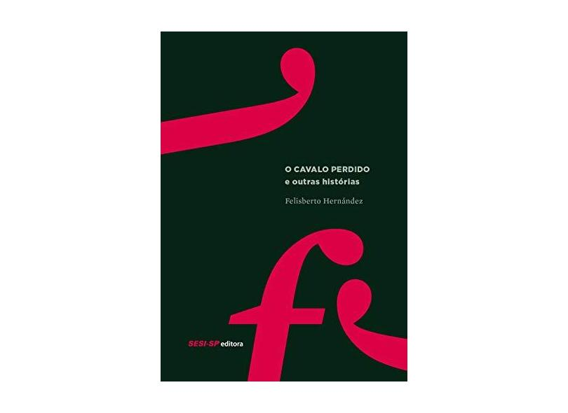 O Cavalo Perdido e Outras Histórias - Felisberto Hernández - 9788550403083