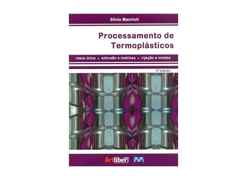 Processamento de Termoplásticos - Rosca Única, Extrusão e Matrizes, Injeção e Moldes - 2ª Ed. 2013 - Manrich, Silvio - 9788588098725
