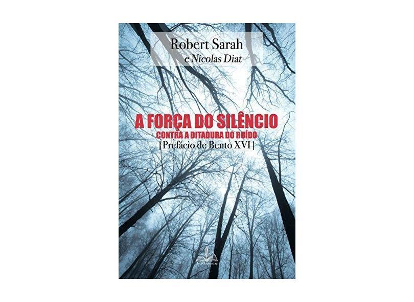 A Força do Silêncio. Contra a Ditadura do Ruído - Robert Sarah - 9788563042507