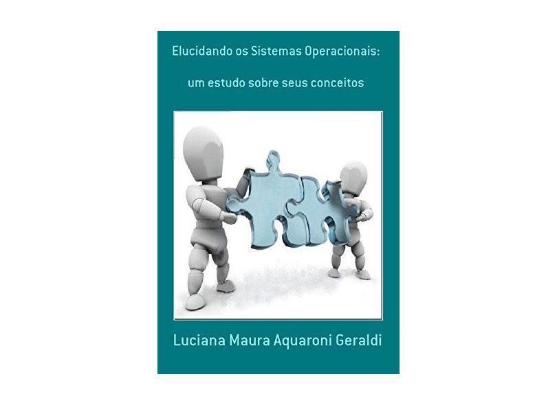 Elucidando os Sistemas Operacionais. - Luciana Maura Aquaroni Geraldi - 9788591530144