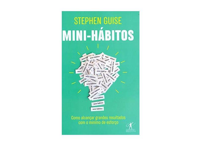 Mini-hábitos: Como alcançar grandes resultados com o mínimo esforço - Stephen Guise - 9788547000783