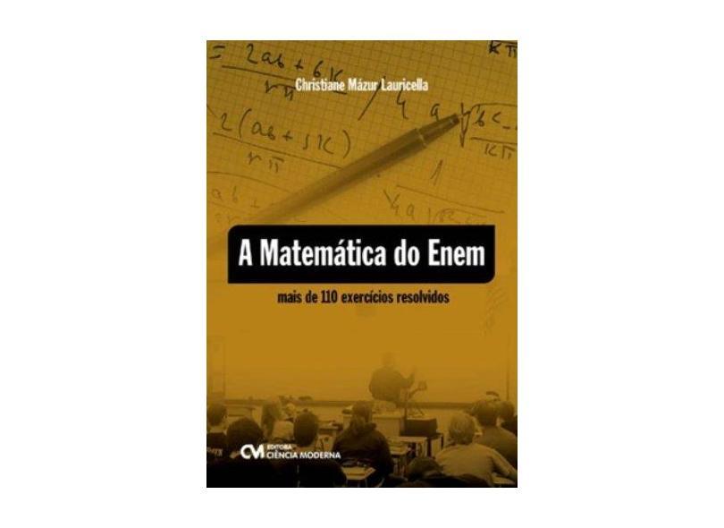 Matemática do Enem, A - Mais de 110 Exercícios Resolvidos - Christiane Mazur Lauricella - 9788539901388