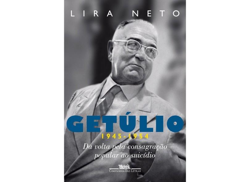 Getúlio 1945-1954: Da Volta Pela Consagração Popular ao Suicídio - Lira Neto - 9788535924701