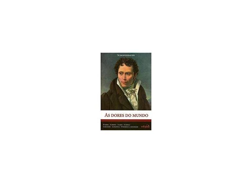 As Dores do Mundo - o Amor, A Morte, A Arte, A Moral, A Religião, A Política, o Homem e A Sociedade - Schopenhauer, Arthur; Schopenhauer, Arthur - 9788572837583