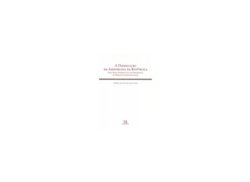 Dissolucao Da Assembleia Da Republica, A Uma Nova Perspectiva Da Dogmatica Do Direito Constituciona - Jorge Bacelar Gouveia - 9789724031675