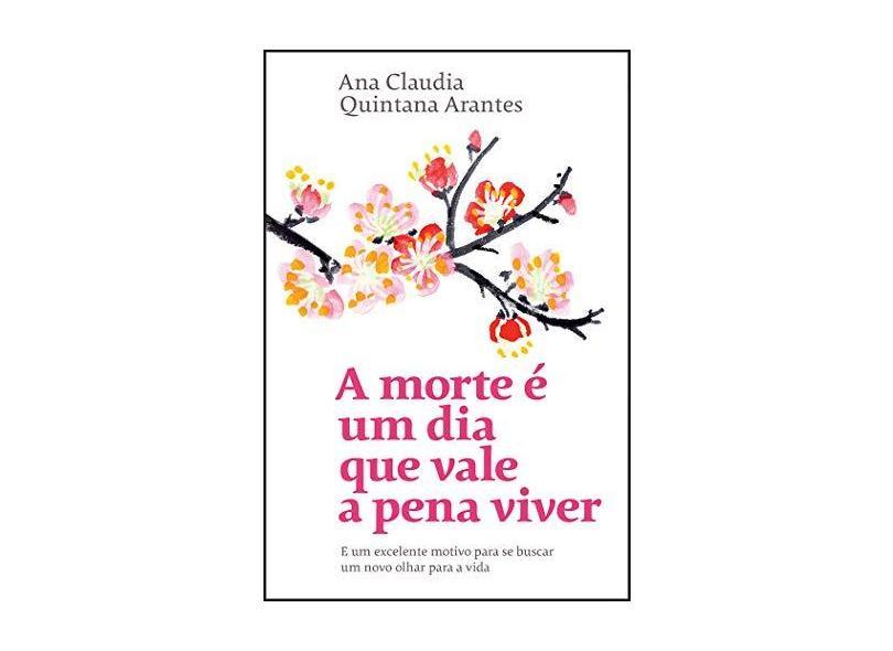A morte é um dia que vale a pena viver: E um excelente motivo para se buscar um novo olhar para a vida - Ana Claudia Quintana Arantes - 9788543107202