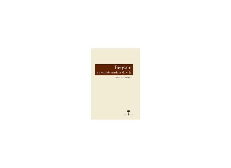 Bergson Ou Os Dois Sentidos da Vida - Worms, Frédéric - 9788561673123