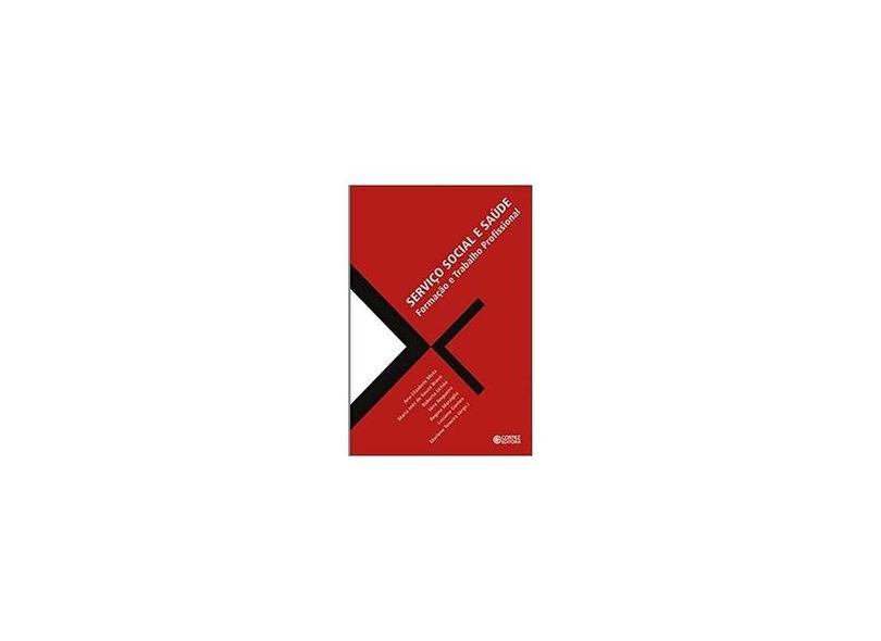 Serviço Social e Saúde - Formação e Trabalho Profissional - Autores; Mota, Ana Elizabete - 9788524912665