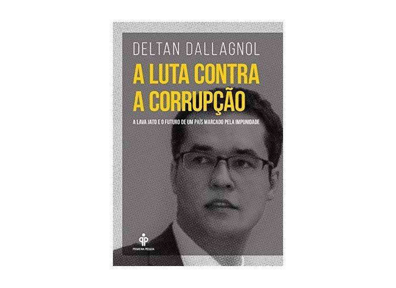 A Luta Contra A Corrupção – A Lava Jato e o Futuro de Um País Marcado Pela Impunidade - Dallagnol , Deltan - 9788568377109