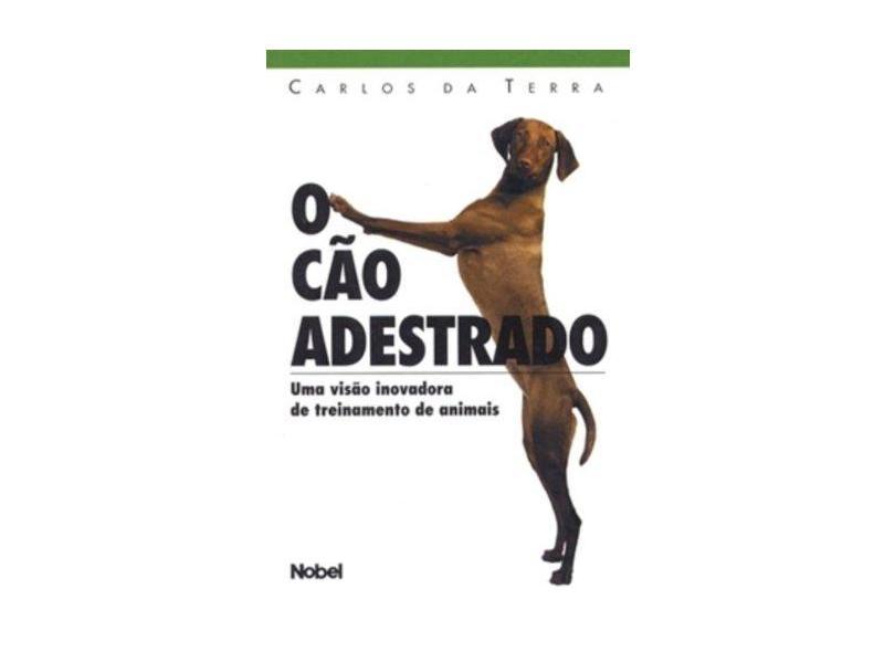 O Cão Adestrado. Uma Visão Inovadora de Treinamento de Animais - Carlos Da Terra - 9788521311881